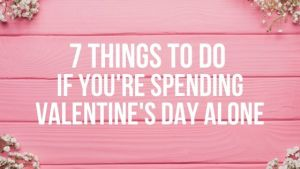 7 Things to Do if You're Spending Valentine's Day Alone