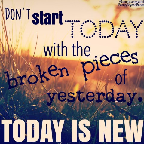 Don't start today with the broken pieces of yesterday. Today is new. - BeautyBeyondBones From her MUST READ post, Ten Year Challenge #10yearchallenge #edrecovery #recovery #faith #catholic #quotes