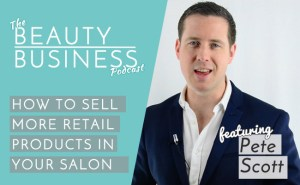 BBP 004 : How to Sell More . . Much More Retail Product in Your Salon with Pete Scott