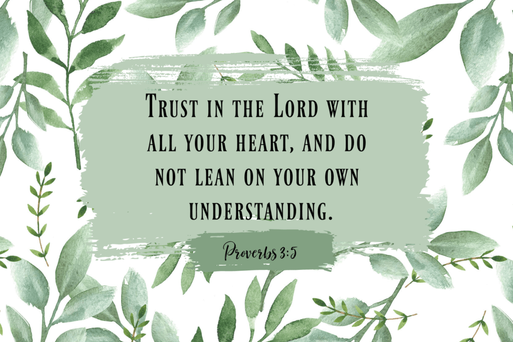 Trust God with all your heart and do not lean on your own understanding. Proverbs 3:5