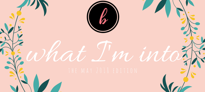 what i'm into [may 2018]