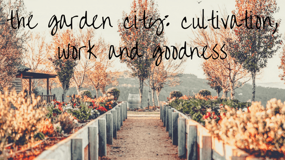 the garden city: cultivation, work and goodness