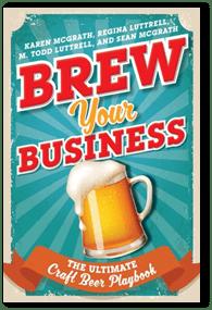 Brew Your Business: The Ultimate Craft Beer PlaybookbyKaren McGrath,Regina Luttrell,M. Todd Luttrell,Sean McGrath