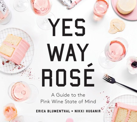 YES WAY ROSÉ: A Guide to the Pink Wine State of Mind by Erica Blumenthal and Nikki Huganir