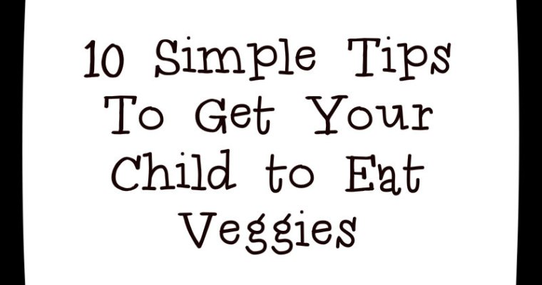 10 Simple Tips to get your Child to Eat Veggies