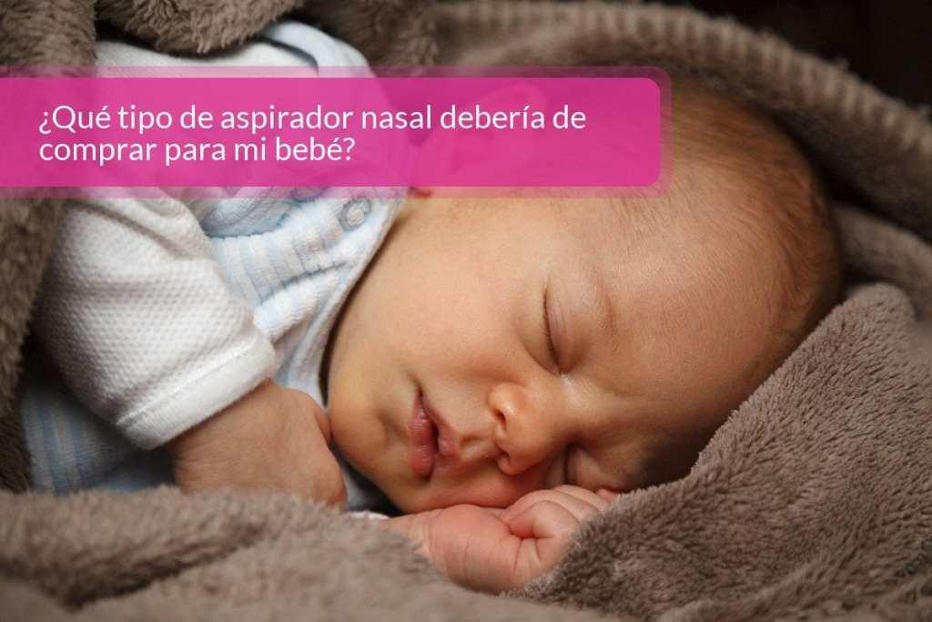 ¿Qué tipo de aspirador nasal debería de comprar para mi bebé?