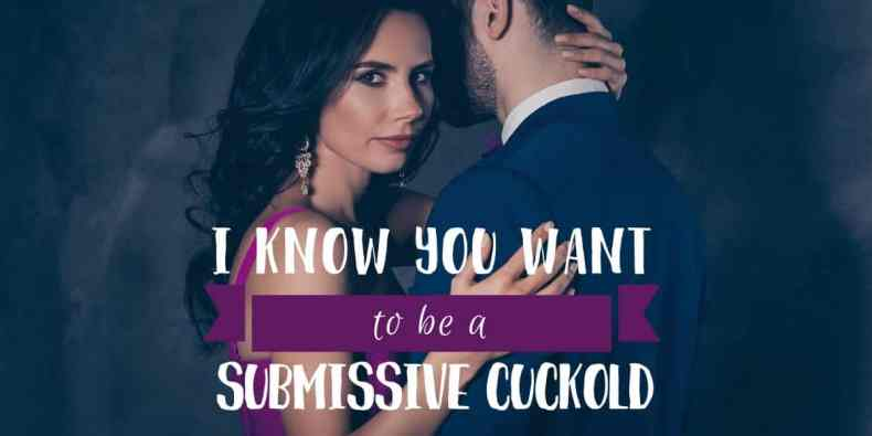 I know you want to be a submissive cuckold