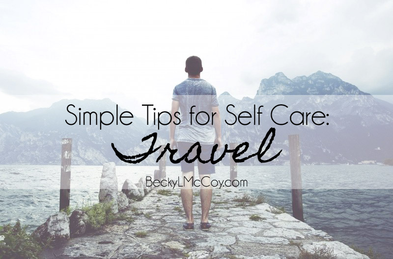 Simple Tips for Self Care - Travel | BeckyLMcCoy.com
