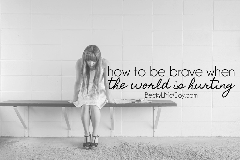 How To Be Brave When The World Is Hurting | BeckyLMcCoy.com