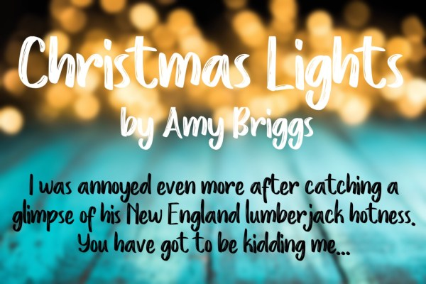 """Christmas Lights by Amy Briggs """"I was annoyed even more after catching a glimpse of his New England lumberjack hotness. You have got to be kidding me..."""""""