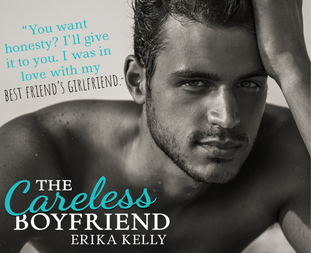 """You want honesty? I'll give it to you. I was in love with my best friend's girlfriend.""  The Careless Boyfriend by Erika Kelly"