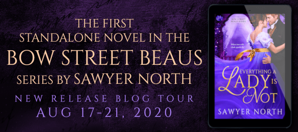 The first standalone novel in the Bow Street Beaus series by Sawyer North EVERYTHING A LADY IS NOT New release blog tour Aug 17-21 tour banner