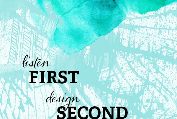 Listen First; Design Second