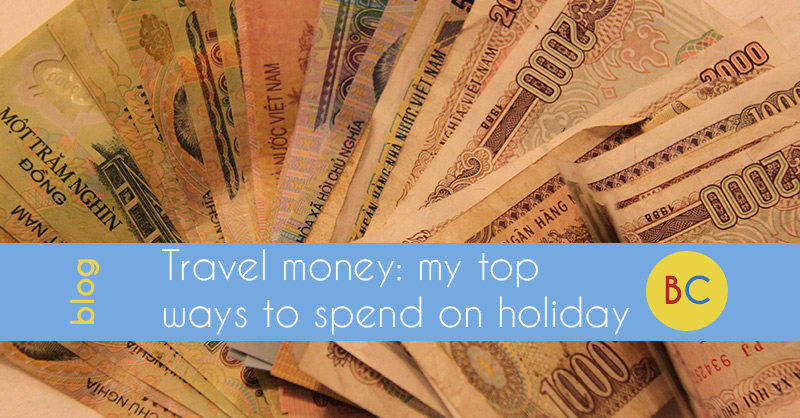 Travel money: my top ways to spend on holiday