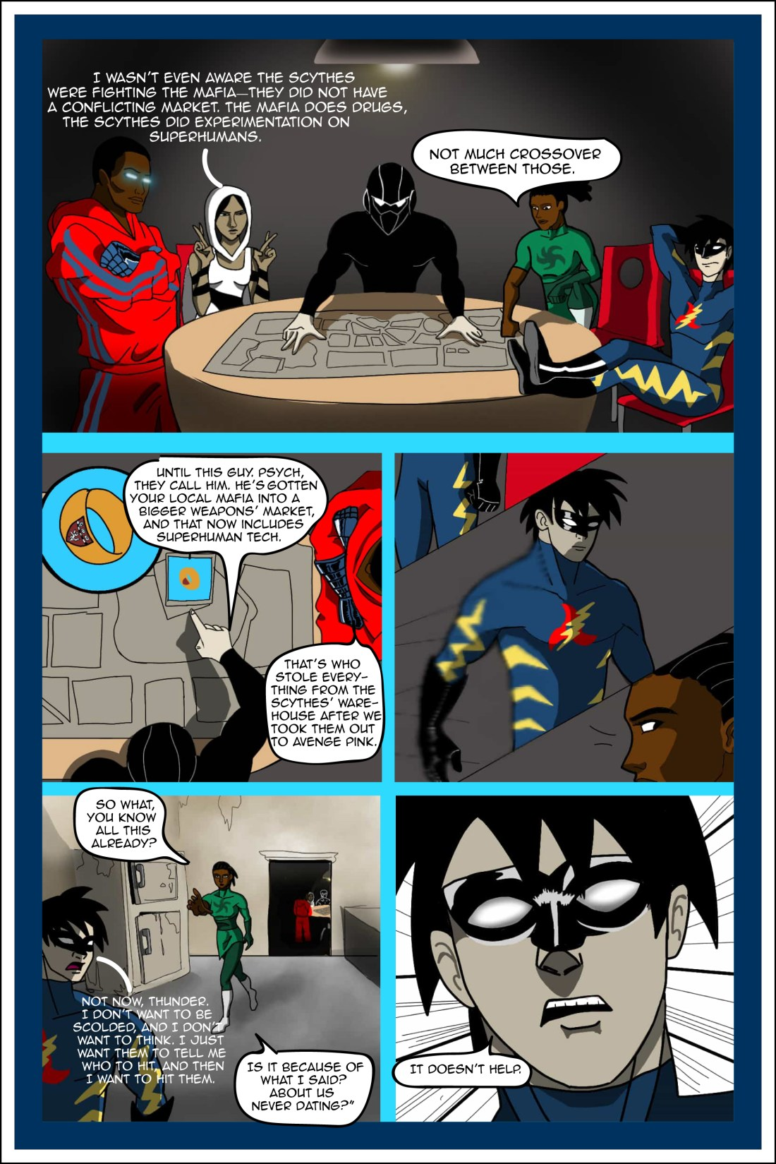 """PAGE THREE PANEL 1 Five superheroes sit around a dimly-lit poker table in some dark basement somewhere. Mark's spread a map on the table. Skye lounges back with his feet on the table, uber-relaxed. Butterfly sits very appropriately, with her fingers crossed almost as if in prayer. Natasha stands intensely over the table with one foot on a chair and her fist on the corner of the map. Robotman stands with arms crossed. Butterfly: """"I wasn't even aware the Scythes were fighting the Mafia—they did not have a conflicting market. The Mafia does drugs, the Scythes did experimentation on superhumans."""" Natasha: """"Not much crossover between those."""" PANEL 2 Mark points to a photograph of a ring, above the map. It's a ring with a Harvard medical school logo on it. Mark: """"Until this guy. Psych, they call him. He's gotten your local Mafia into a bigger weapons' market, and that now includes superhuman tech."""" Robotman: """"That's who stole everything from the Scythes' warehouse after we took them out to avenge Pink."""" Mark: """"Right."""" PANEL 3 Skye rises to leave the room, looking discouraged. Natasha notices. PANEL 4 Basement """"kitchen"""", dingy, with an old-looking fridge. Through the door we can still see into the lit """"poker"""" room where the other heroes are strategizing. Natasha: """"So what, you know all this already?"""" Skye: """"Not now, Thunder. I don't want to be scolded, and I don't want to think. I just want them to tell me who to hit, and then I want to hit them."""" Natasha: """"Is it because of what I said? About us never dating?"""" PANEL 5 Skye's face. Skye: """"It doesn't help."""""""