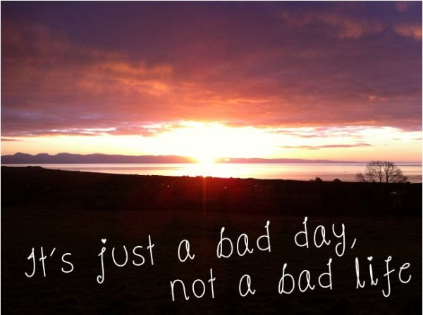 It's a bad day, not a bad life