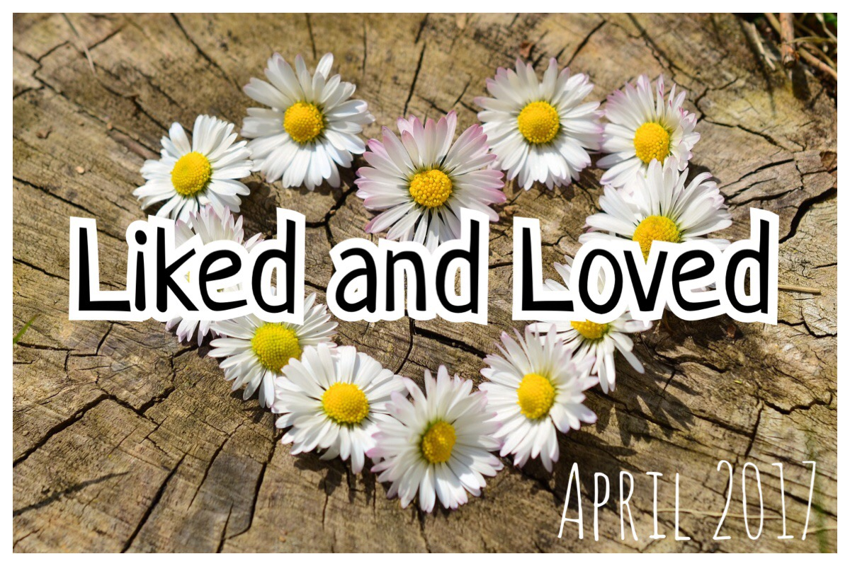 Liked and Loved April 2017