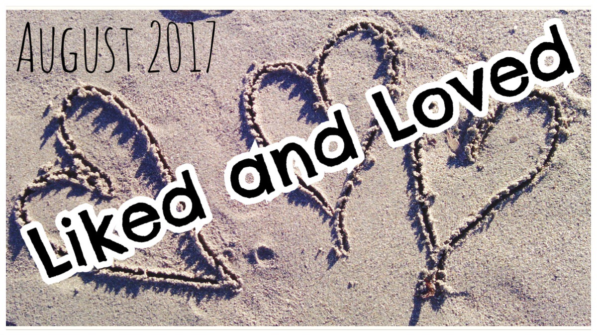 Liked and Loved August 2017