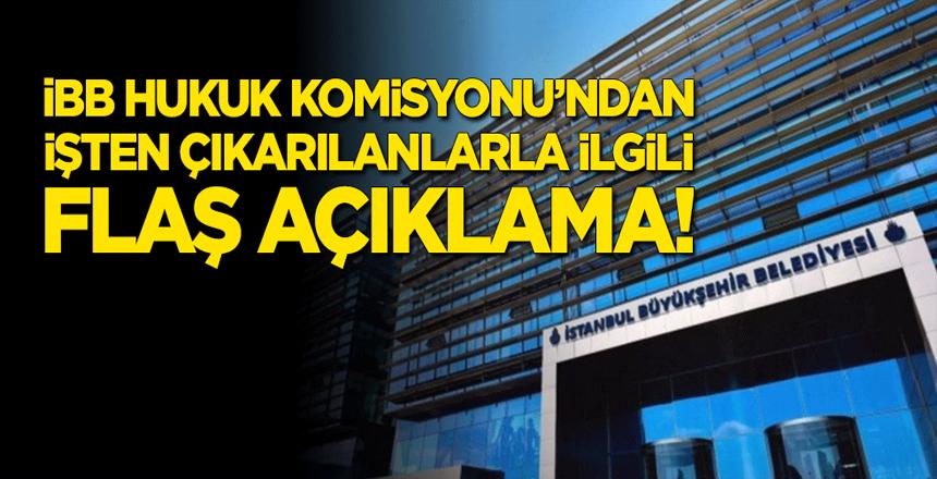 İBB Hukuk Komisyonu'ndan işten çıkarılanlarla ilgili flaş açıklama!
