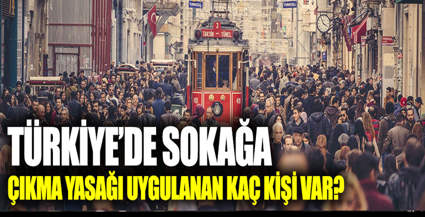 Türkiye'de sokağa çıkma yasağı uygulanan kaç kişi var?