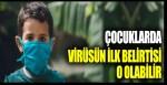 Çocuklarda virüsün ilk belirtisi o olabilir!