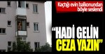 Kaçtığı evin balkonundan polislere böyle seslendi: Hadi gelin ceza yazın