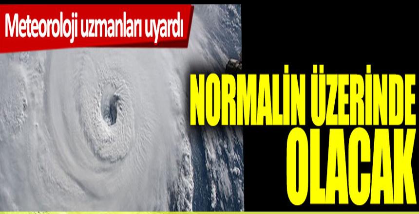 Meteoroloji uzmanları uyardı: Normalin üzerinde olacak