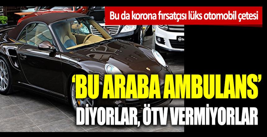 Bu da korona fırsatçısı lüks otomobil çetesi: 'Bu araba ambulans diyorlar' ÖTV vermiyorlar