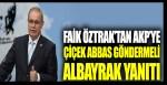 Faik Öztrak'tan AKP'ye Çiçek Abbas göndermeli Albayrak yanıtı