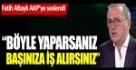 Fatih Altaylı AKP'ye seslendi: Böyle yaparsanız başınıza iş alırsınız