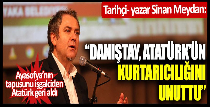 """Tarihçi- yazar Sinan Meydan: """"Danıştay, Atatürk'ün kurtarıcılığını unuttu"""""""