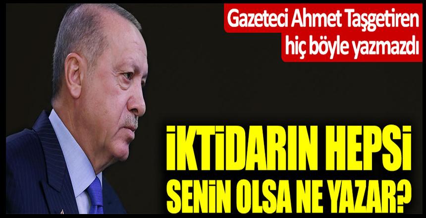 """Ahmet Taşgetiren'den Erdoğan'a uyarı: """"İktidarın hepsi senin olsa ne yazar?"""""""