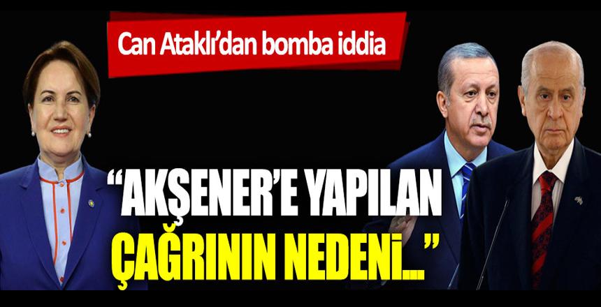 Can Ataklı'dan bomba iddia: Bahçeli ve Erdoğan'ın Akşener'e çağrı yapmasının nedeni…
