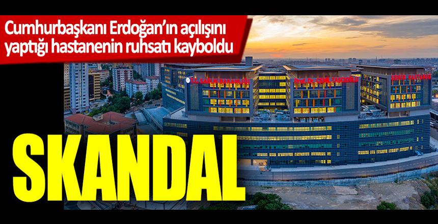 Skandal: Cumhurbaşkanı Erdoğan'ın açılışını yaptığı hastanenin ruhsatı kayboldu