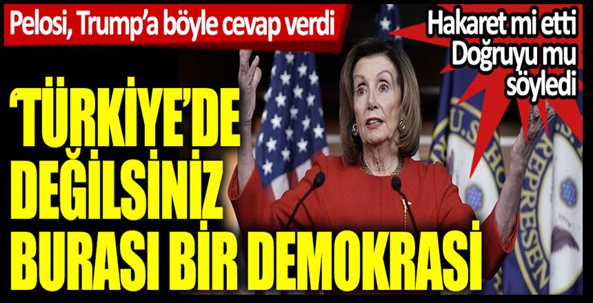 Pelosi, Trump'a böyle cevap verdi: Türkiye'de değilsiniz, burası bir demokrasi