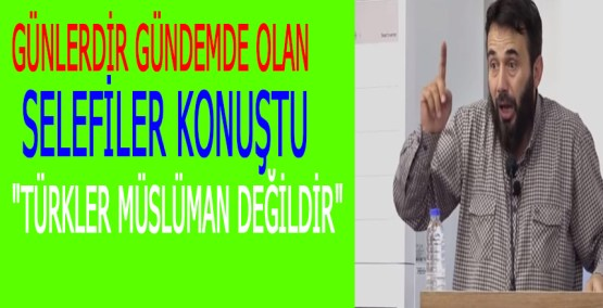 """Günlerdir gündemde olan Selefiler konuştu """"Türkler Müslüman değildir"""""""