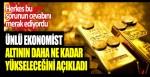 Ünlü ekonomist altının daha ne kadar yükseleceğini açıkladı. Herkes bu sorunun cevabını merak ediyordu