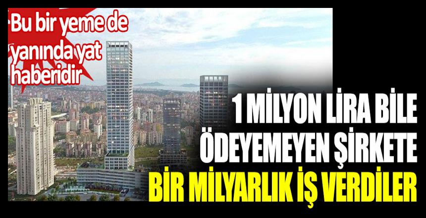 1 milyon lira bile ödeyemeyen şirkete 1 milyarlık iş verdiler. Bu bir yeme de yanında yat haberidir