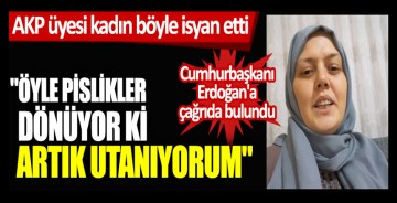 AKP üyesi kadın böyle isyan etti! Öyle pislikler dönüyor ki ben artık utanıyorum
