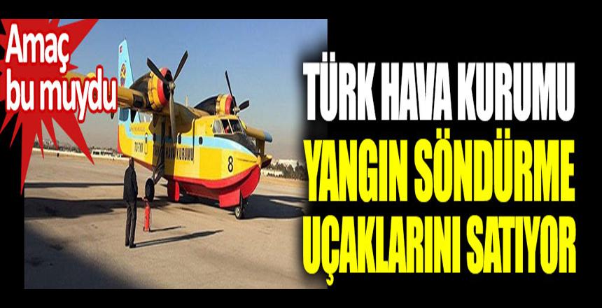 Türk Hava Kurumu, yangın söndürme uçaklarını satıyor. Amaç bu muydu