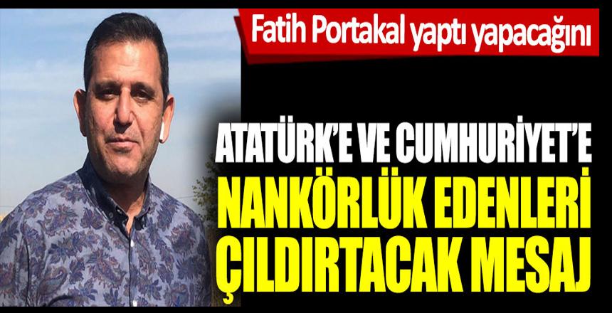 Fatih Portakal'dan Atatürk'e ve Cumhuriyet'e nankörlük edenleri çıldırtacak mesaj