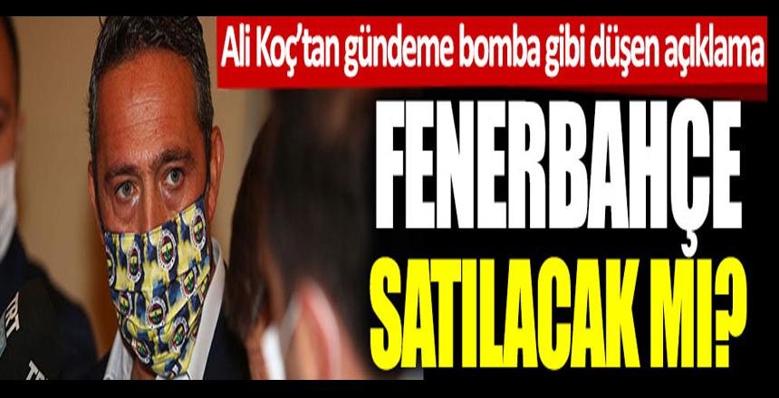 Fenerbahçe satılacak mı? Ali Koç'tan gündeme bomba gibi düşen açıklama