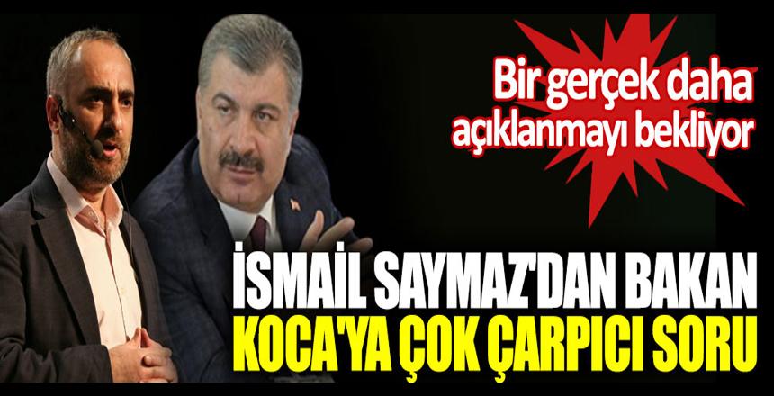 İsmail Saymaz'dan Bakan Fahrettin Koca'ya çok çarpıcı soru, Bir gerçek daha açıklanmayı bekliyor!