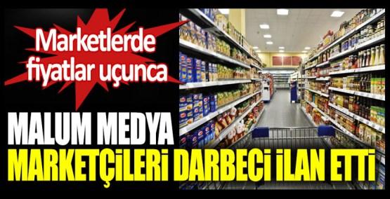 Marketlerde fiyatlar uçunca malum medya marketçileri darbeci ilan etti