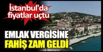 İstanbul'da fiyatlar uçtu. Emlak vergisine fahiş zam geldi