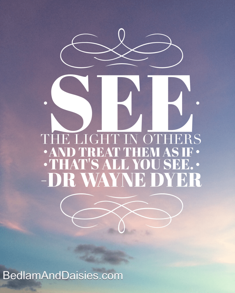 See the light in other and treat them as if that's all you see -Dr Wayne Dyer