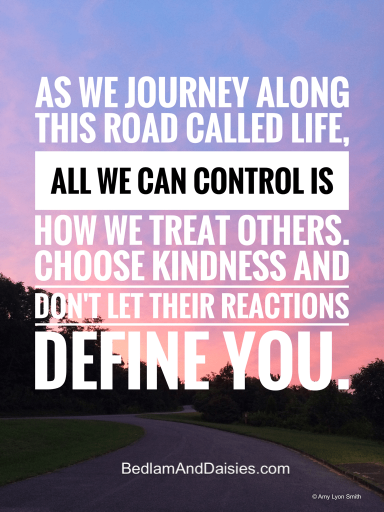 As we journey along this road called life, all we can control is how we treat others. Choose kindness and don't let their reaction define you.
