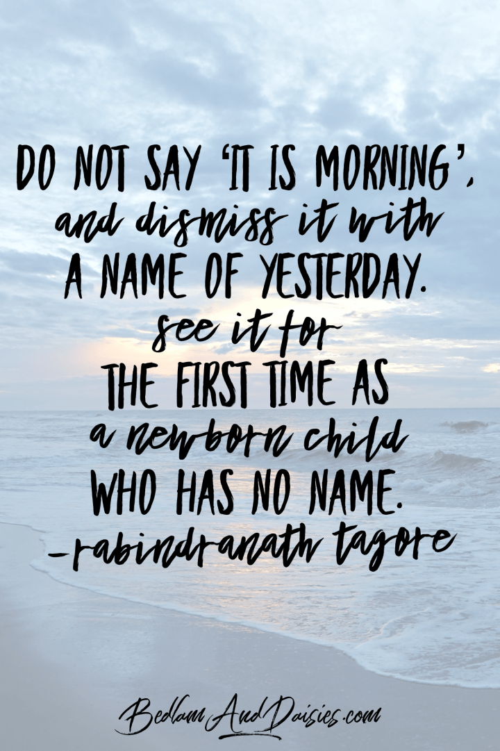 Do not say 'it is morning' and dismiss it with a name of yesterday. See if for the first time as a newborn child who has no name - rabindranath tagore