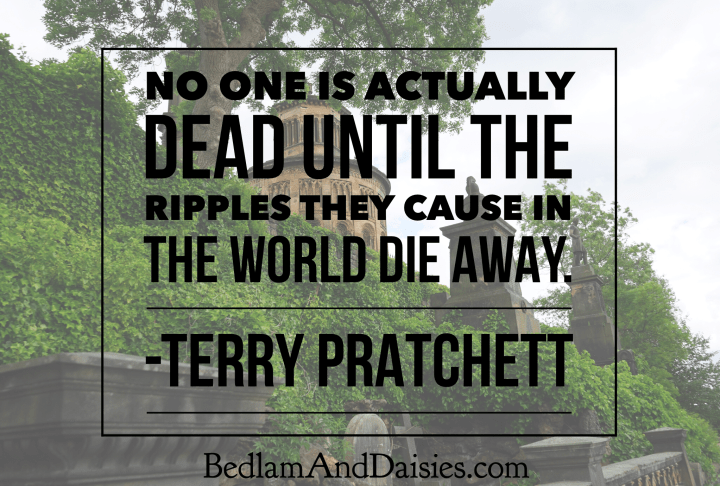 No one is actually dead until the ripples they cause in the world die away. -Terry Pratchett