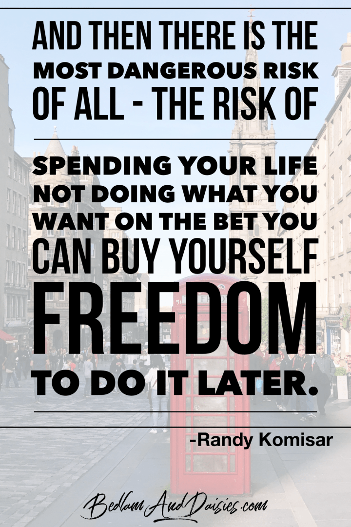 And then there is the most dangerous risk of all - the risk of spending your life not doing what you want on the bet you can buy yourself freedom to do it later. - Randy Komisar quote